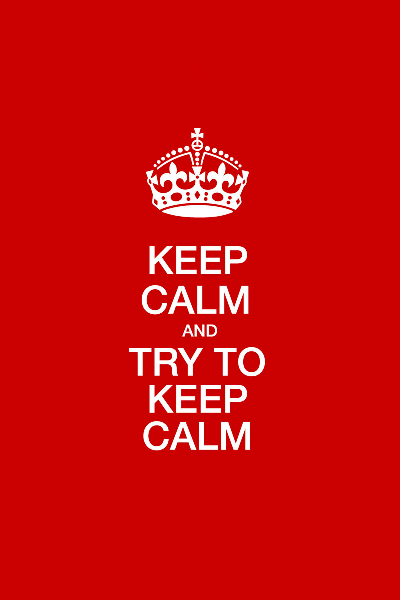 Keep calm and try to keep calm